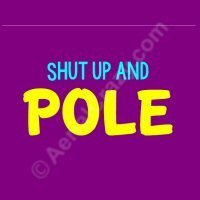 Shut Up and Pole!